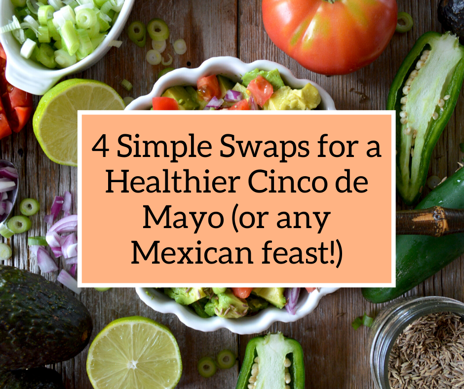4 Simple Swaps for a Healthier Cinco de Mayo (or any Mexican feast!)